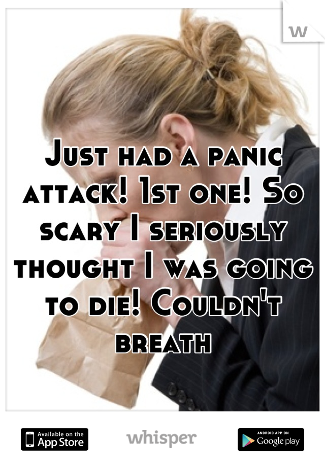 Just had a panic attack! 1st one! So scary I seriously thought I was going to die! Couldn't breath