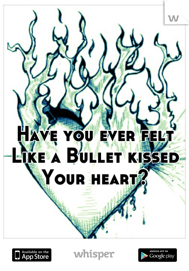 Have you ever felt Like a Bullet kissed  Your heart?