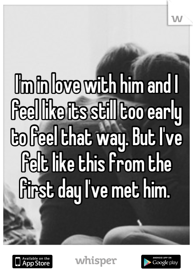 I'm in love with him and I feel like its still too early to feel that way. But I've felt like this from the first day I've met him.