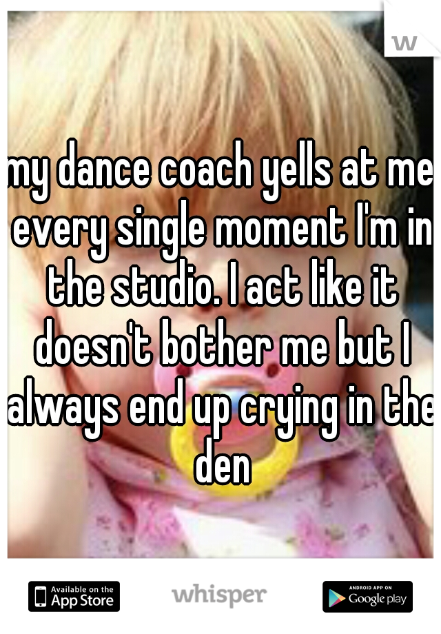 my dance coach yells at me every single moment I'm in the studio. I act like it doesn't bother me but I always end up crying in the den