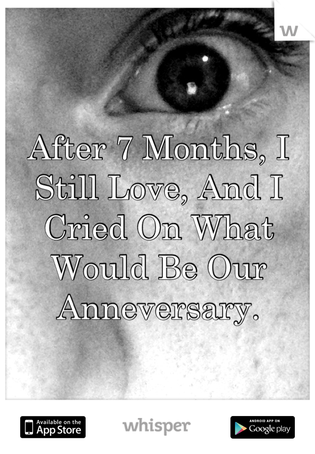 After 7 Months, I Still Love, And I Cried On What Would Be Our Anneversary.