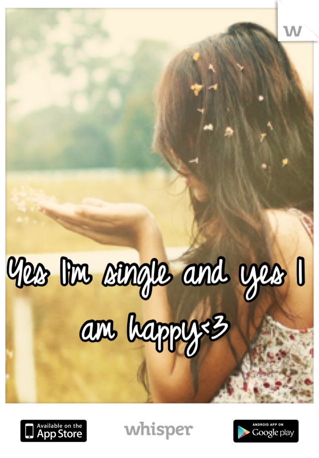 Yes I'm single and yes I am happy<3