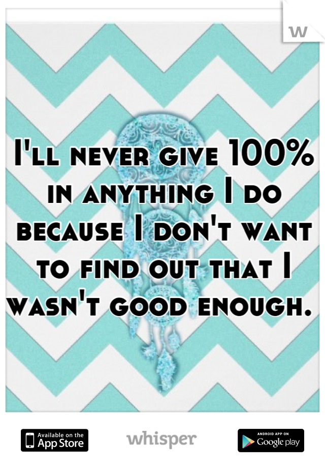 I'll never give 100% in anything I do because I don't want to find out that I wasn't good enough.