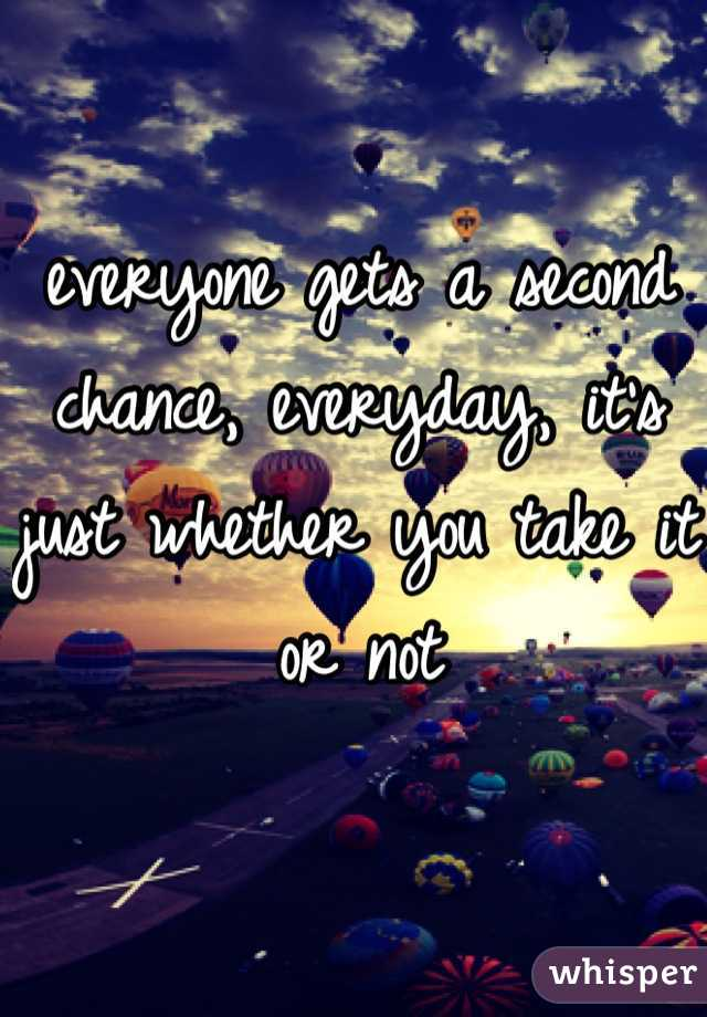 everyone gets a second chance, everyday, it's just whether you take it or not