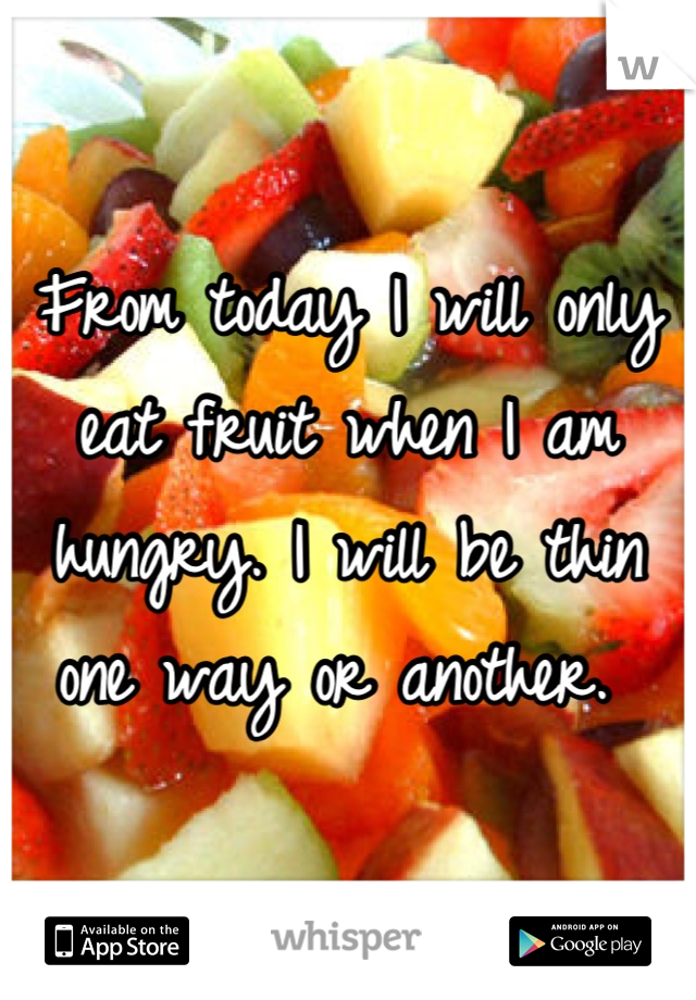 From today I will only eat fruit when I am hungry. I will be thin one way or another.