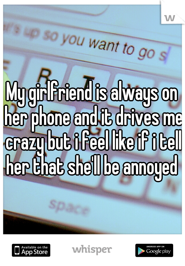 My girlfriend is always on her phone and it drives me crazy but i feel like if i tell her that she'll be annoyed