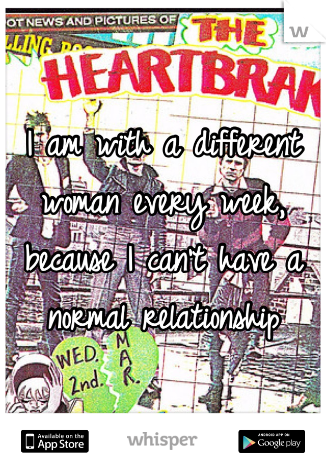 I am with a different woman every week, because I can't have a normal relationship