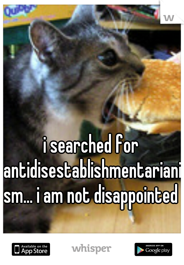 i searched for antidisestablishmentarianism... i am not disappointed