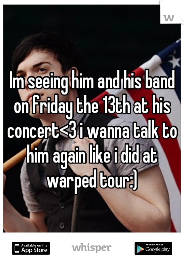 Im seeing him and his band on friday the 13th at his concert<3 i wanna talk to him again like i did at warped tour:)