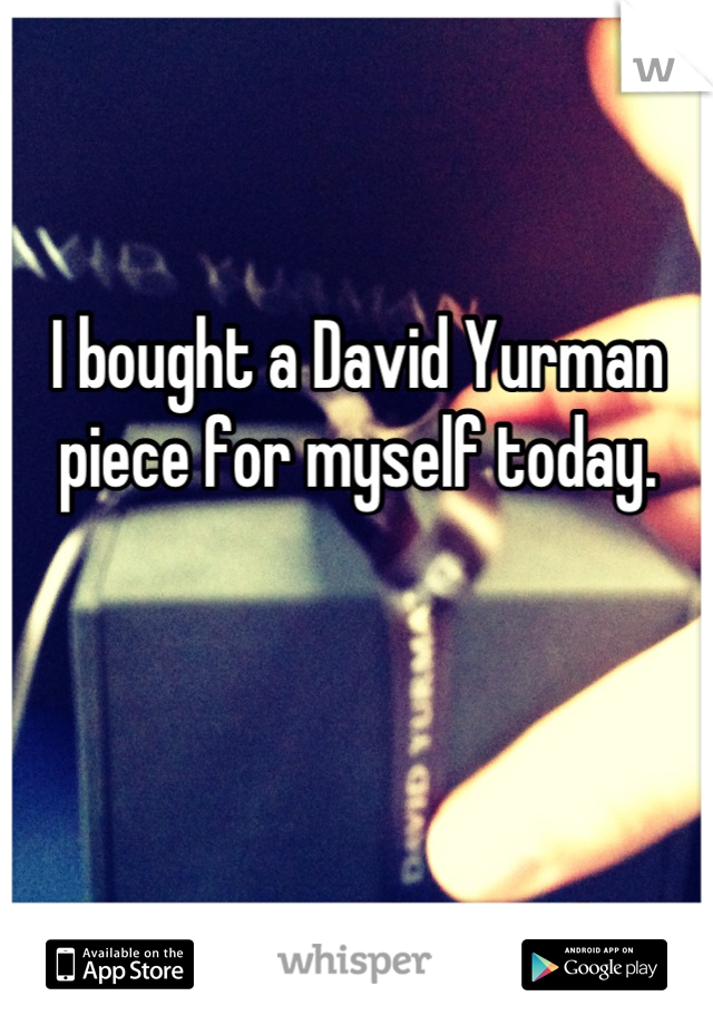 I bought a David Yurman piece for myself today.     I'm a guy. And straight.