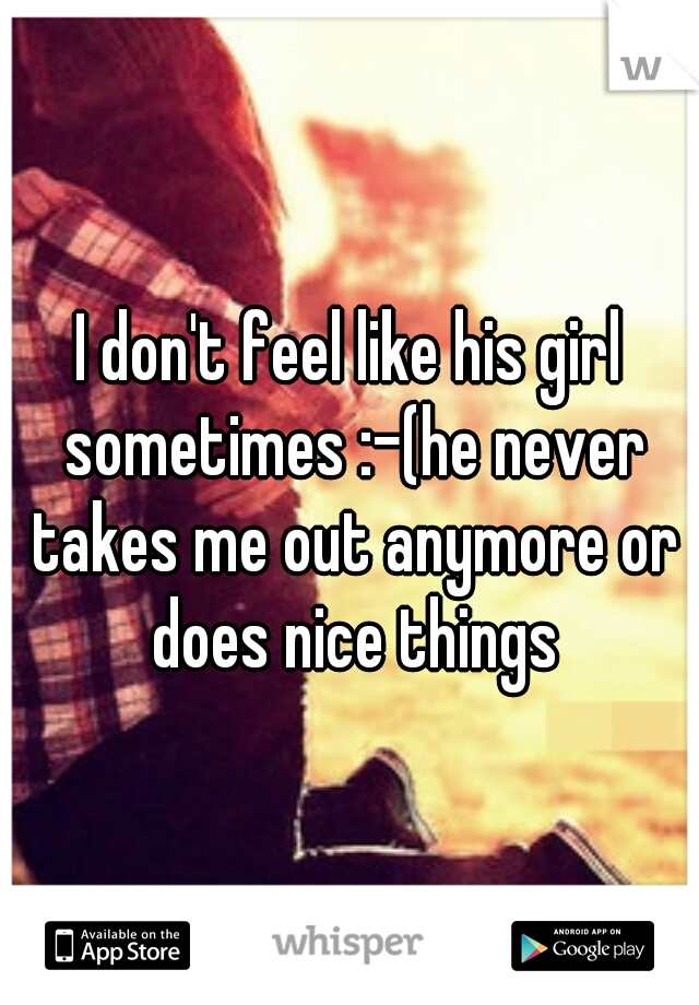 I don't feel like his girl sometimes :-(he never takes me out anymore or does nice things