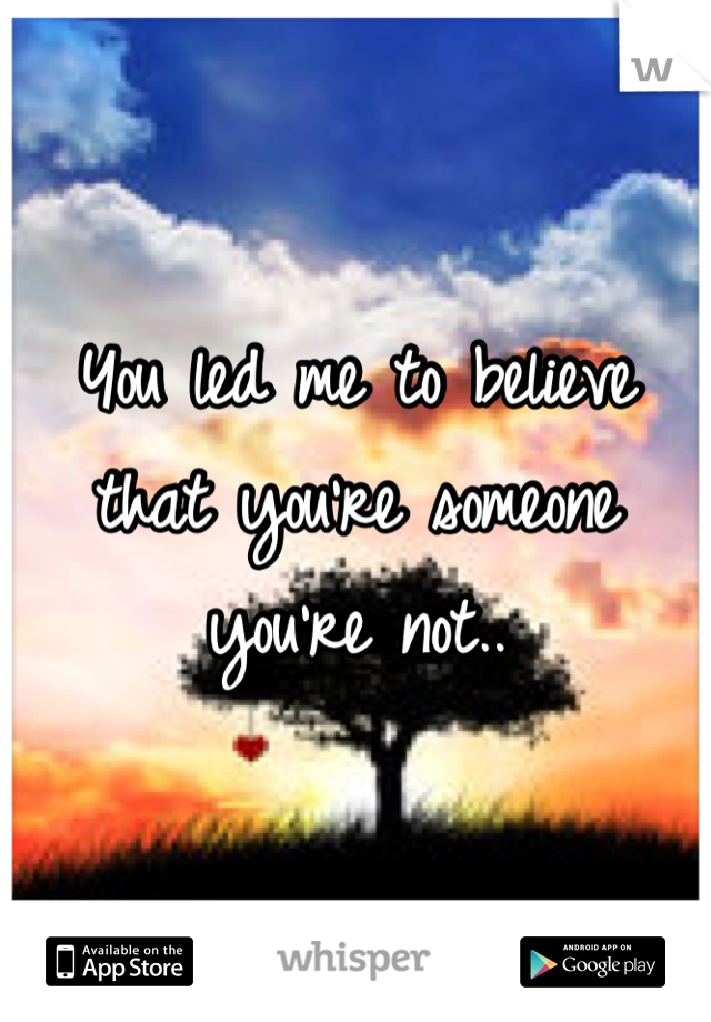 You led me to believe that you're someone you're not..