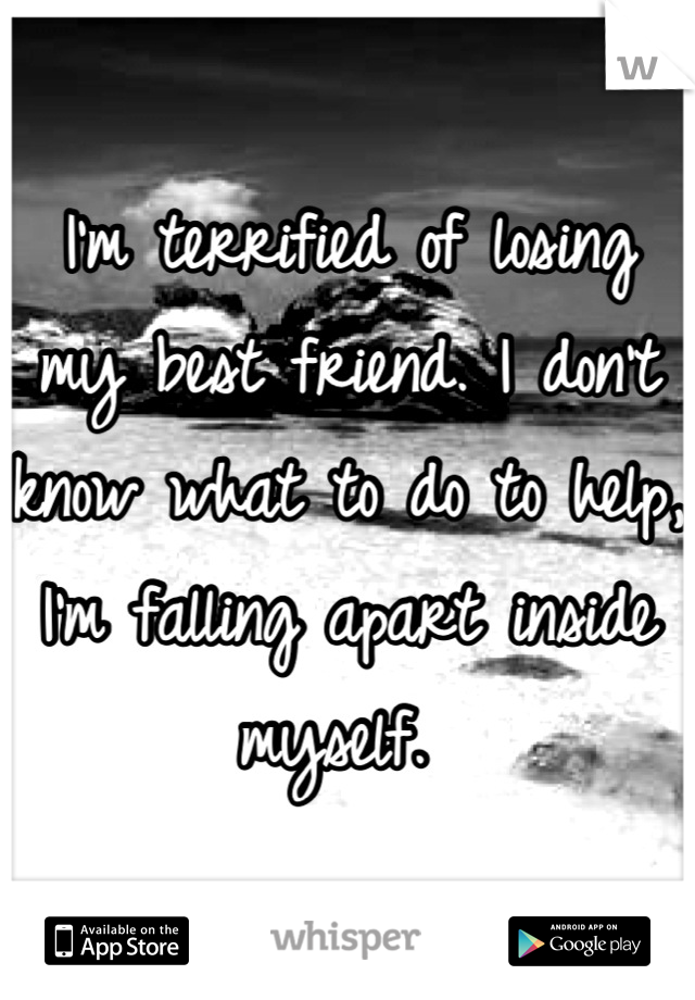 I'm terrified of losing my best friend. I don't know what to do to help, I'm falling apart inside myself.