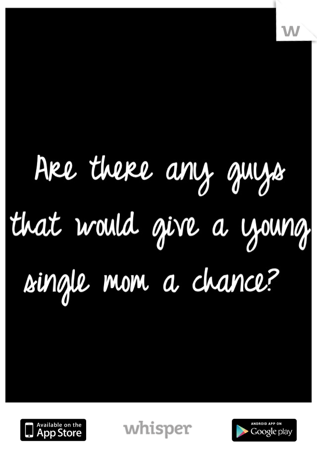 Are there any guys that would give a young single mom a chance?