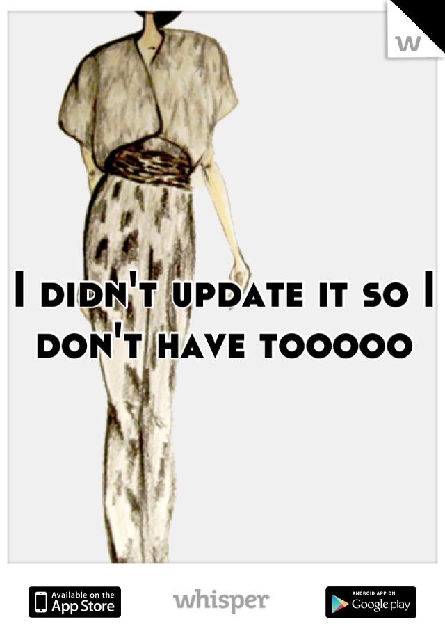 I didn't update it so I don't have tooooo