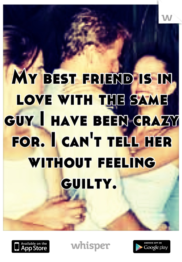 My best friend is in love with the same guy I have been crazy for. I can't tell her without feeling guilty.