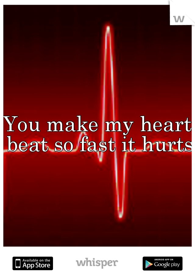 You make my heart beat so fast it hurts.