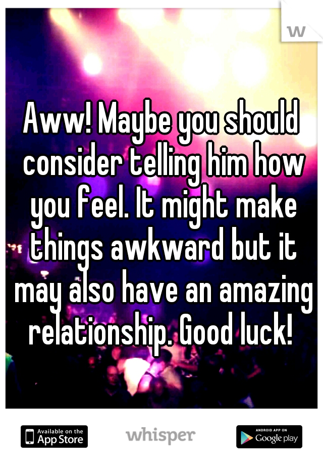 Aww! Maybe you should consider telling him how you feel. It might make things awkward but it may also have an amazing relationship. Good luck!