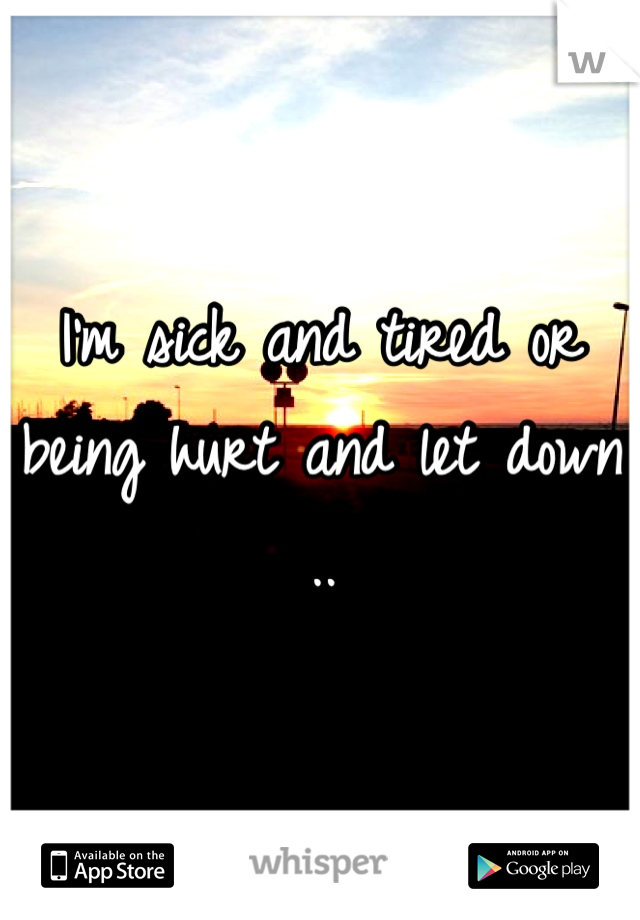 I'm sick and tired or being hurt and let down ..