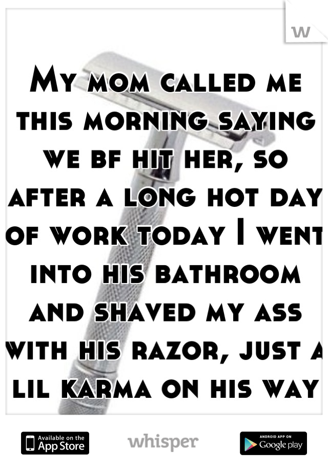 My mom called me this morning saying we bf hit her, so after a long hot day of work today I went into his bathroom and shaved my ass with his razor, just a lil karma on his way