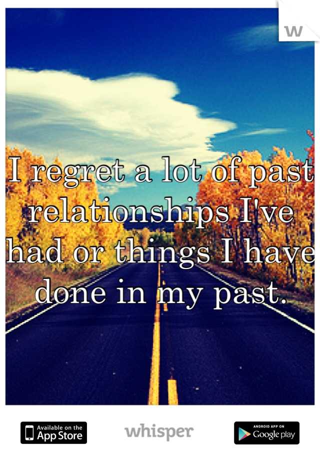 I regret a lot of past relationships I've had or things I have done in my past.