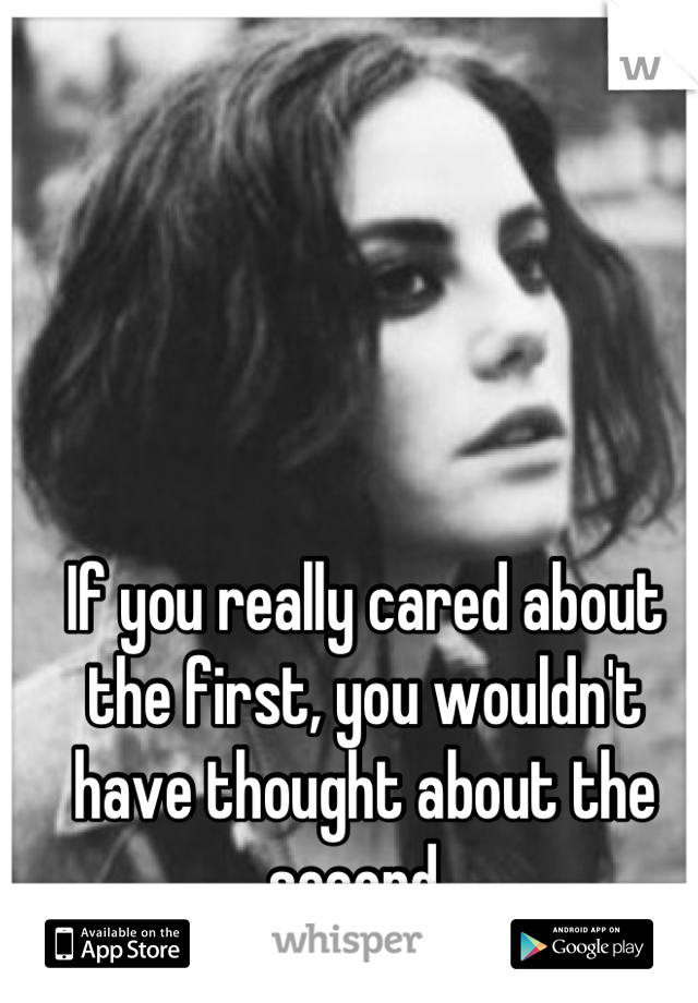 If you really cared about the first, you wouldn't have thought about the second..