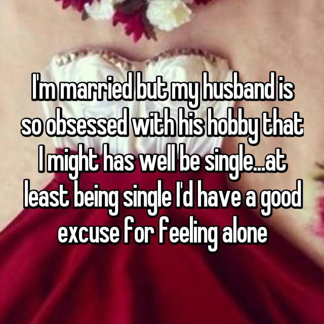 I'm married but my husband is so obsessed with his hobby that I might has well be single...at least being single I'd have a good excuse for feeling alone