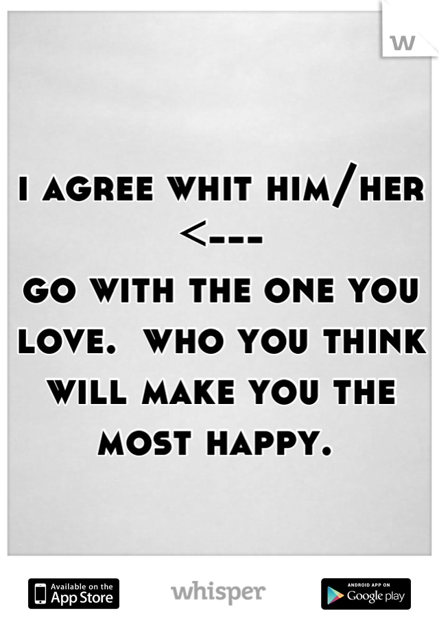 i agree whit him/her  <---  go with the one you love.  who you think will make you the most happy.
