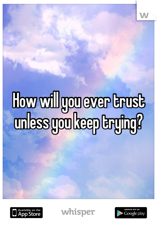 How will you ever trust unless you keep trying?