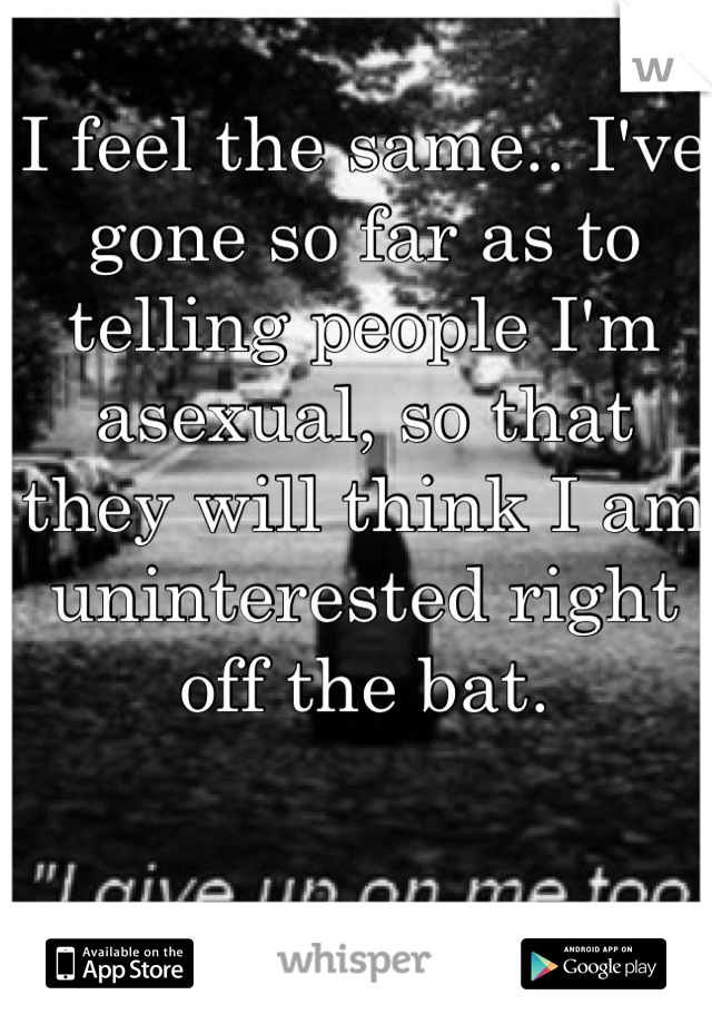 I feel the same.. I've gone so far as to telling people I'm asexual, so that they will think I am uninterested right off the bat.