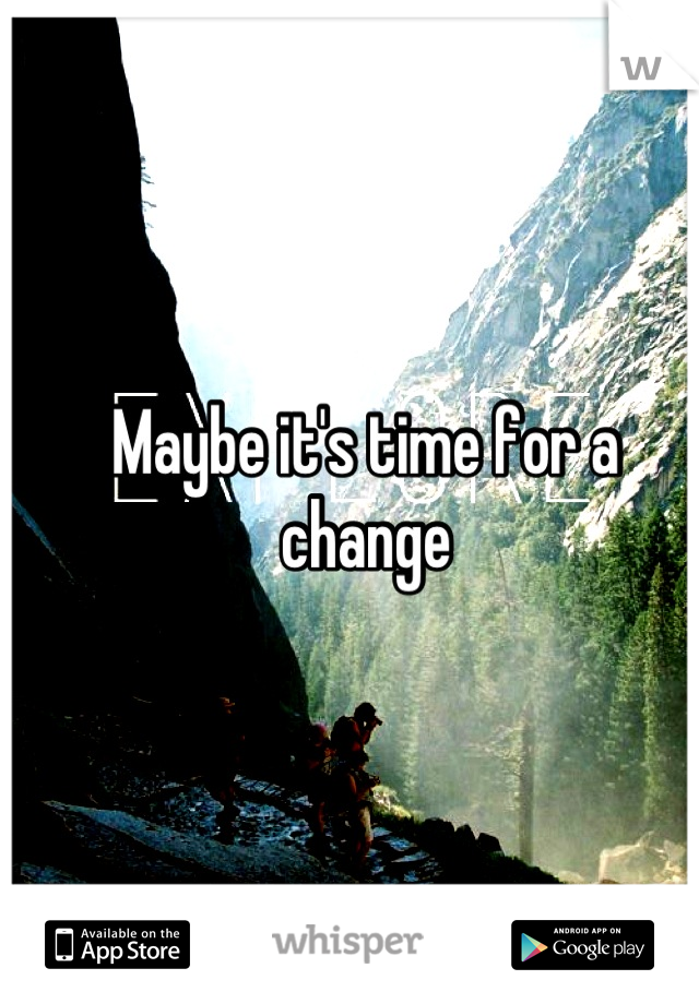 Maybe it's time for a change
