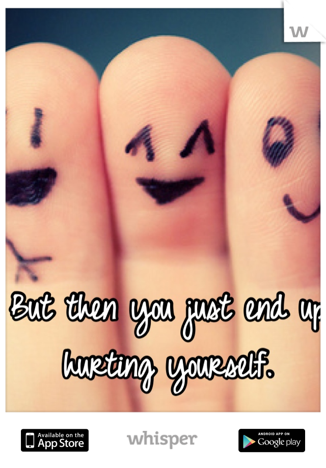 But then you just end up hurting yourself.