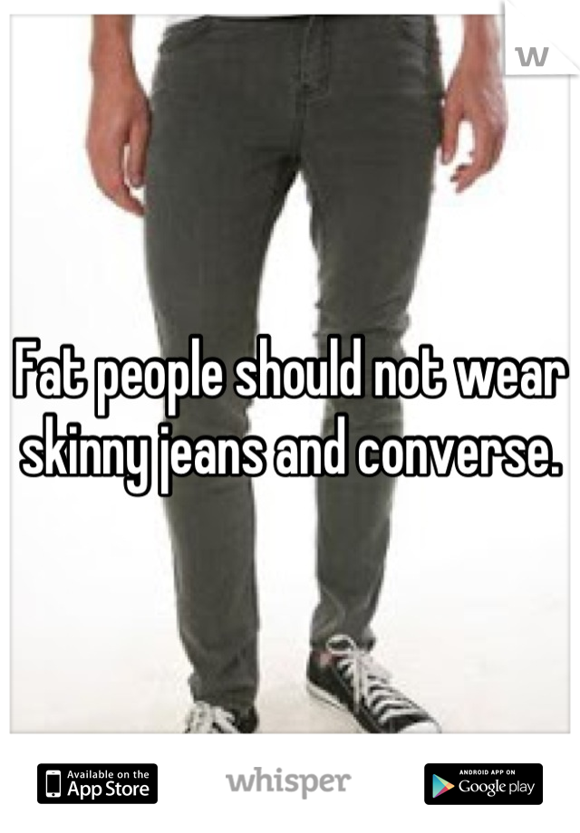 Fat people should not wear skinny jeans and converse.