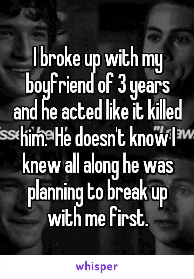 I broke up with my boyfriend of 3 years and he acted like it killed him.  He doesn't know I knew all along he was planning to break up with me first.