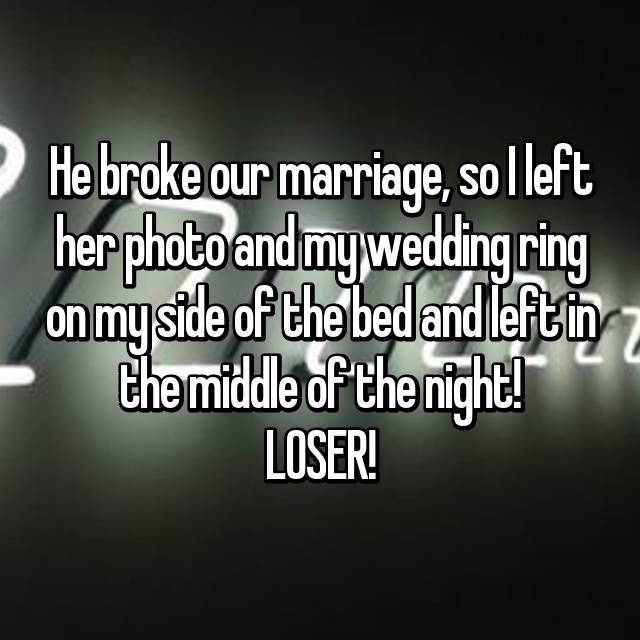 He broke our marriage, so I left her photo and my wedding ring on my side of the bed and left in the middle of the night! LOSER!