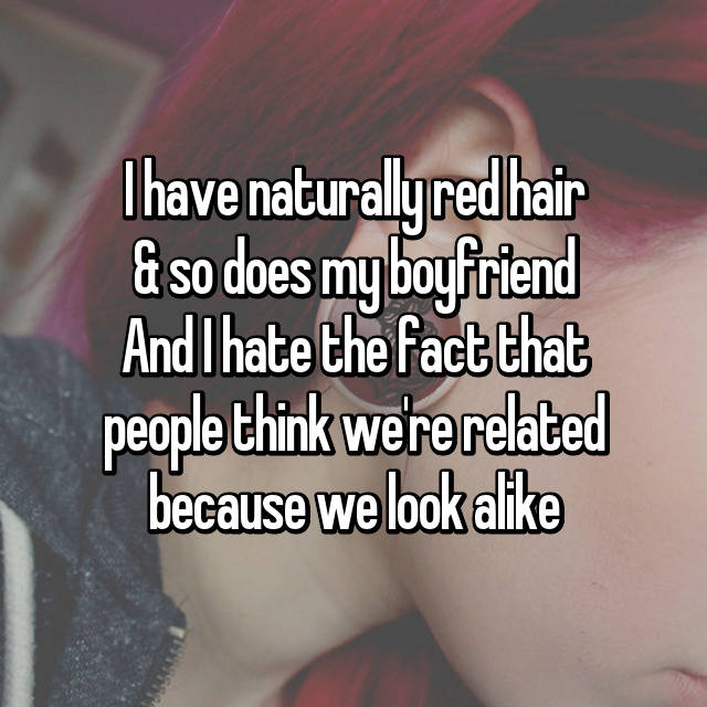 I have naturally red hair & so does my boyfriend And I hate the fact that people think we're related because we look alike