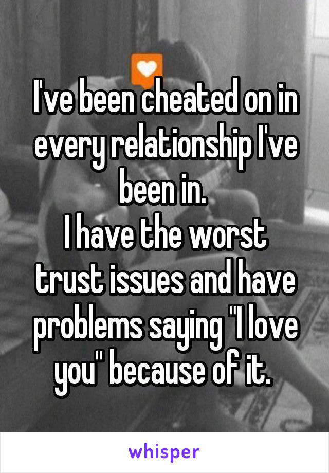 """I've been cheated on in every relationship I've been in.  I have the worst trust issues and have problems saying """"I love you"""" because of it."""