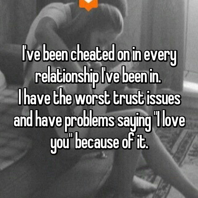 "I've been cheated on in every relationship I've been in.  I have the worst trust issues and have problems saying ""I love you"" because of it."