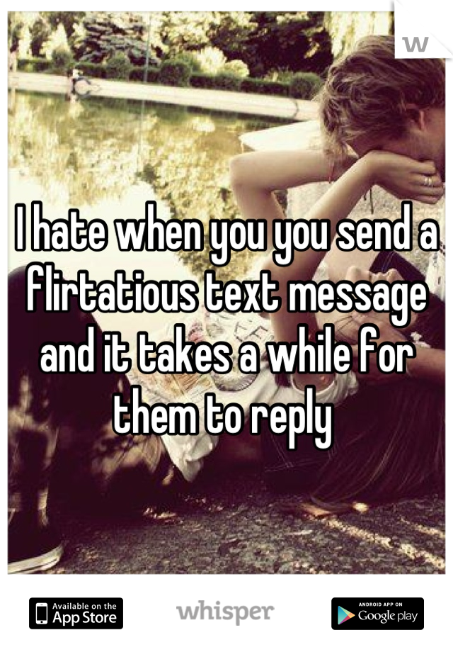 I hate when you you send a flirtatious text message and it takes a while for them to reply