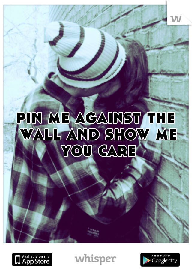 pin me against the wall and show me you care