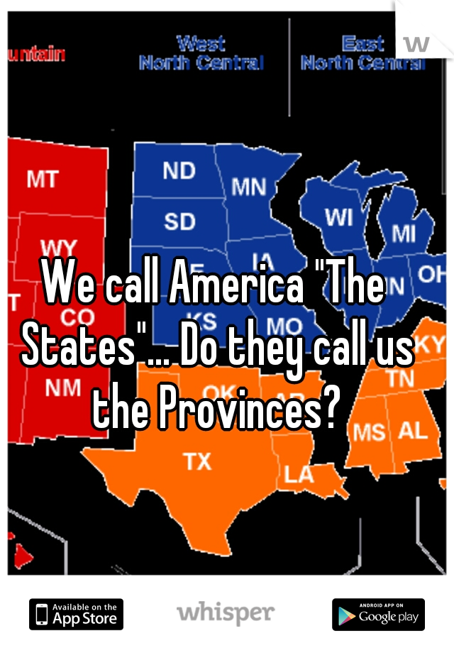 """We call America """"The States""""… Do they call us the Provinces?"""
