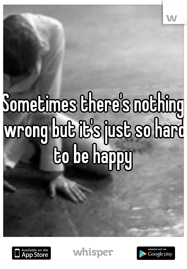 Sometimes there's nothing wrong but it's just so hard to be happy