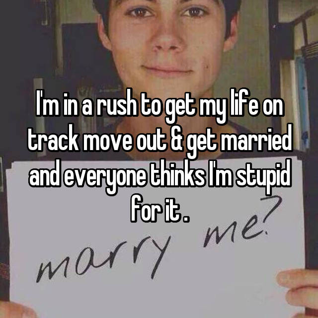 I'm in a rush to get my life on track move out & get married and everyone thinks I'm stupid for it .