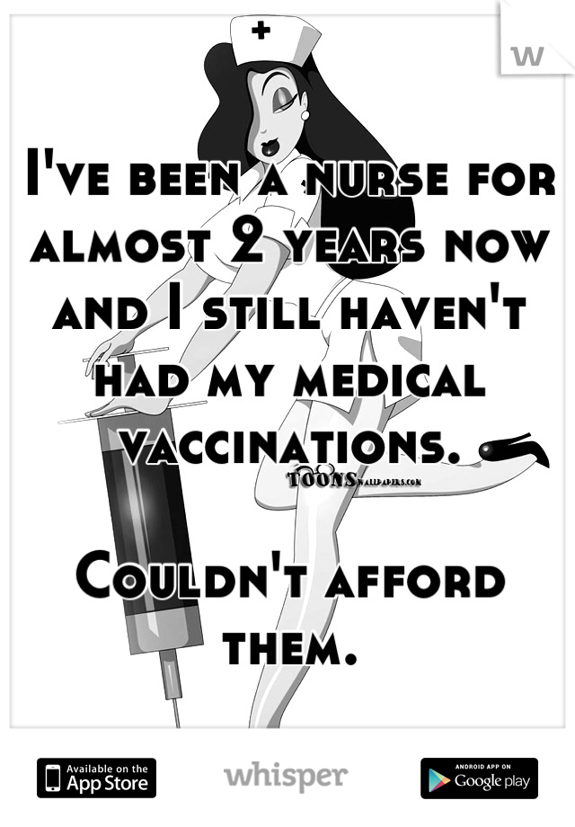 I've been a nurse for almost 2 years now and I still haven't had my medical vaccinations.   Couldn't afford them.