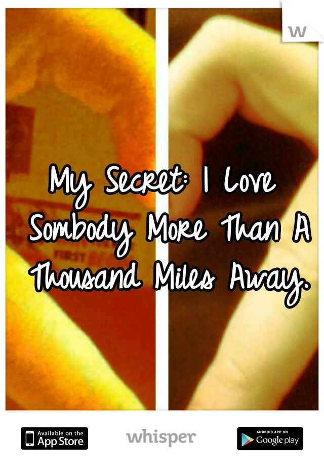My Secret: I Love Sombody More Than A Thousand Miles Away.