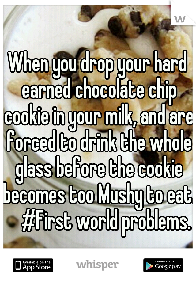 When you drop your hard earned chocolate chip cookie in your milk, and are forced to drink the whole glass before the cookie becomes too Mushy to eat.    #First world problems.