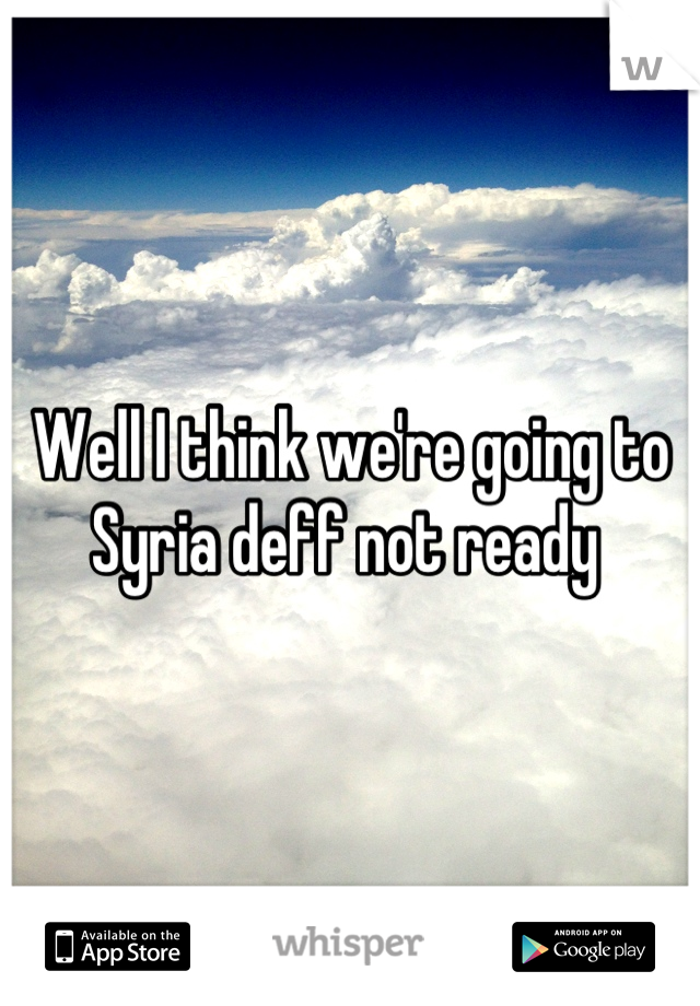 Well I think we're going to Syria deff not ready