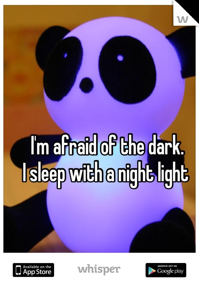 I'm afraid of the dark.  I sleep with a night light
