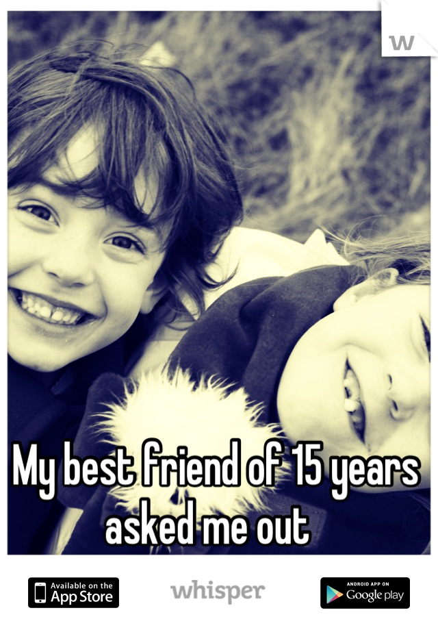 My best friend of 15 years asked me out