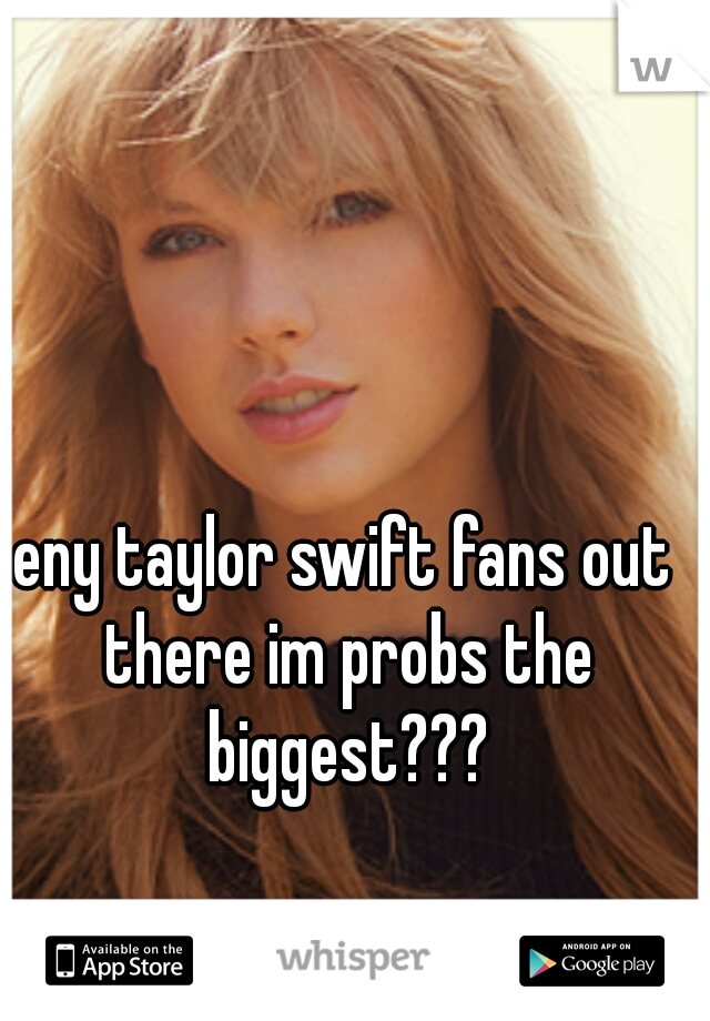 eny taylor swift fans out there im probs the biggest???